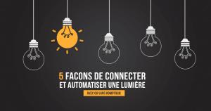Maison connectée et lumières automatiques. 5 façons de piloter un éclairage de manière connectée et automatique