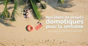Nos idées de projets domotiques pour cette semaine de vacances d'été 2021 à la maison #3