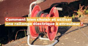 Comment bien choisir une rallonge électrique à enrouleur ?