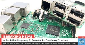 Raspberry Pi 5 : La fondation Raspberry Pi donne quelques indications sur les prochains RPI